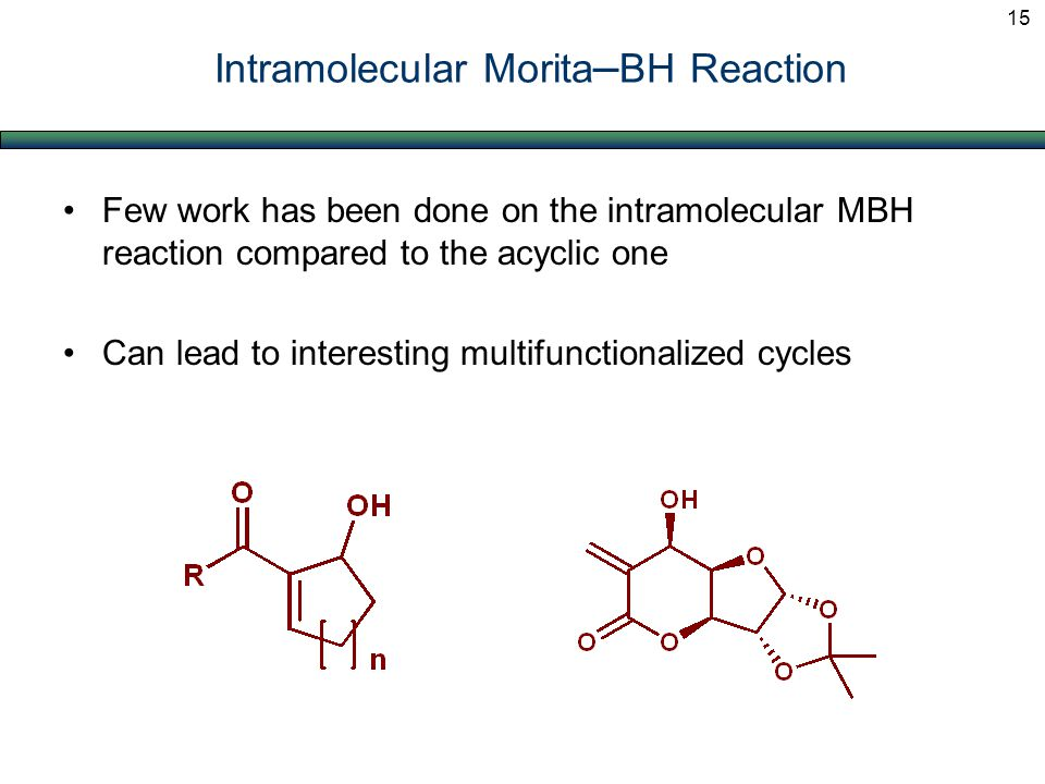 Few work has been done on the intramolecular MBH reaction compared to the acyclic one Can lead to interesting multifunctionalized cycles Intramolecula