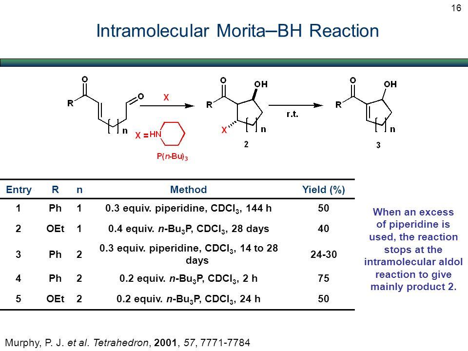 Intramolecular Morita – BH Reaction Murphy, P. J. et al. Tetrahedron, 2001, 57, 7771-7784 EntryRnMethodYield (%) 1Ph10.3 equiv. piperidine, CDCl 3, 14