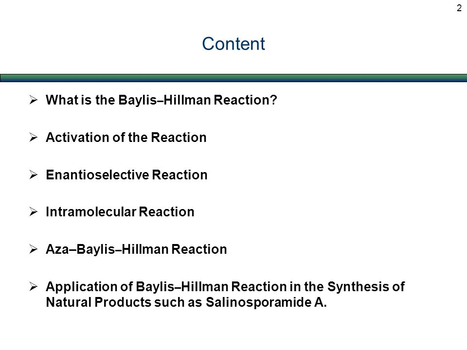 Content  What is the Baylis – Hillman Reaction?  Activation of the Reaction  Enantioselective Reaction  Intramolecular Reaction  Aza–Baylis – Hil