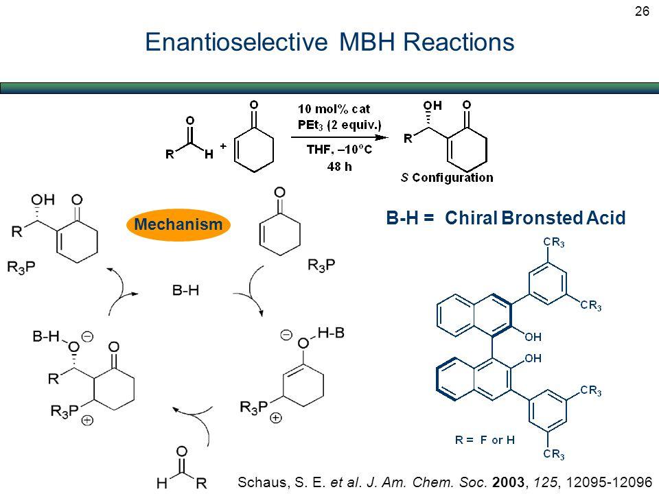 Enantioselective MBH Reactions Mechanism Schaus, S. E. et al. J. Am. Chem. Soc. 2003, 125, 12095-12096 B-H = Chiral Bronsted Acid 26