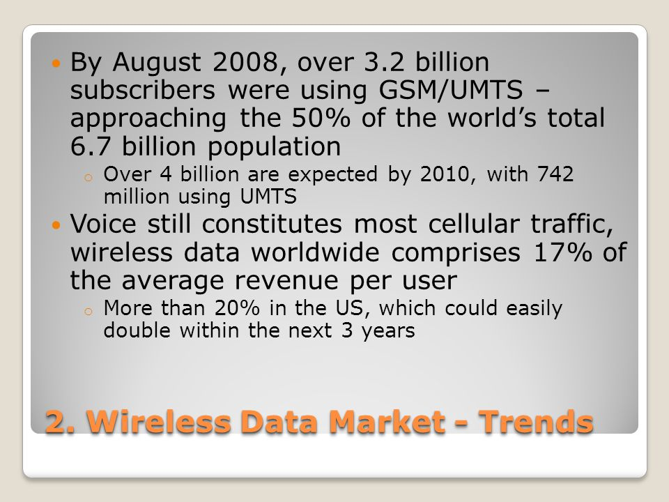 2. Wireless Data Market - Trends By August 2008, over 3.2 billion subscribers were using GSM/UMTS – approaching the 50% of the world's total 6.7 billi