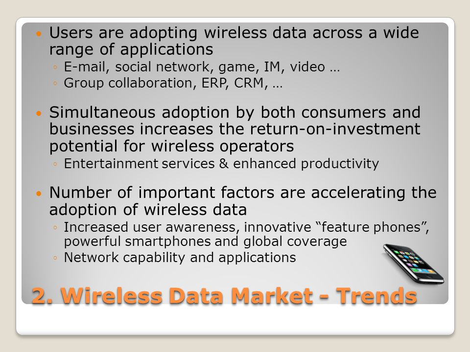 2. Wireless Data Market - Trends Users are adopting wireless data across a wide range of applications ◦E-mail, social network, game, IM, video … ◦Grou