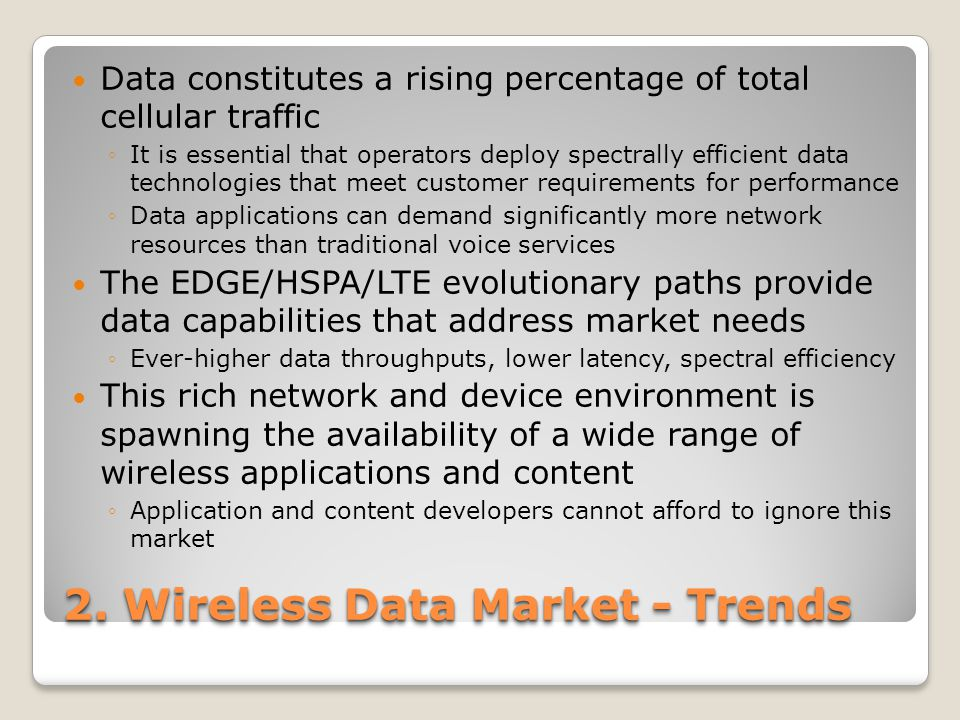 2. Wireless Data Market - Trends Data constitutes a rising percentage of total cellular traffic ◦It is essential that operators deploy spectrally effi