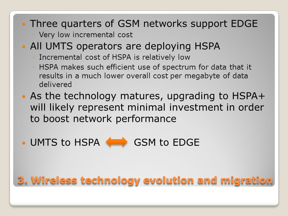 3. Wireless technology evolution and migration Three quarters of GSM networks support EDGE ◦Very low incremental cost All UMTS operators are deploying