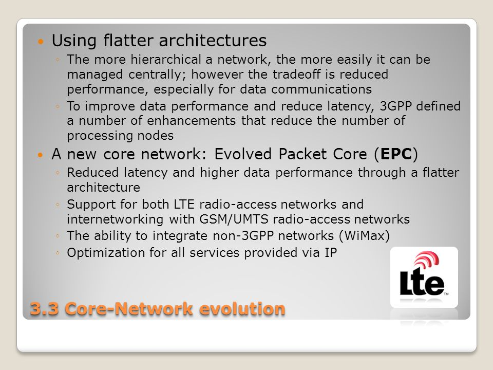 3.3 Core-Network evolution Using flatter architectures ◦The more hierarchical a network, the more easily it can be managed centrally; however the trad
