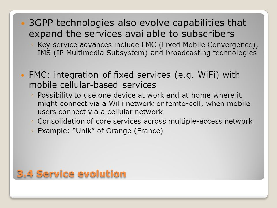 3.4 Service evolution 3GPP technologies also evolve capabilities that expand the services available to subscribers ◦Key service advances include FMC (Fixed Mobile Convergence), IMS (IP Multimedia Subsystem) and broadcasting technologies FMC: integration of fixed services (e.g.