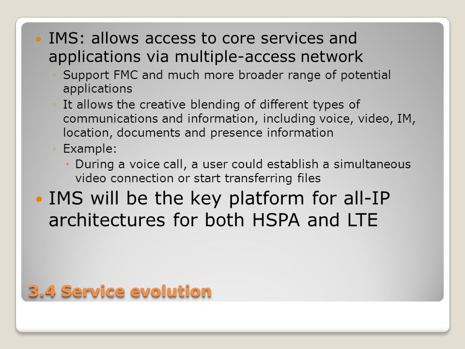 3.4 Service evolution IMS: allows access to core services and applications via multiple-access network ◦Support FMC and much more broader range of potential applications ◦It allows the creative blending of different types of communications and information, including voice, video, IM, location, documents and presence information ◦Example:  During a voice call, a user could establish a simultaneous video connection or start transferring files IMS will be the key platform for all-IP architectures for both HSPA and LTE