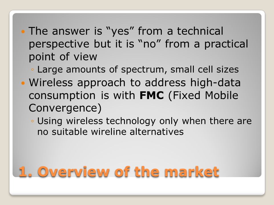 """1. Overview of the market The answer is """"yes"""" from a technical perspective but it is """"no"""" from a practical point of view ◦Large amounts of spectrum, s"""
