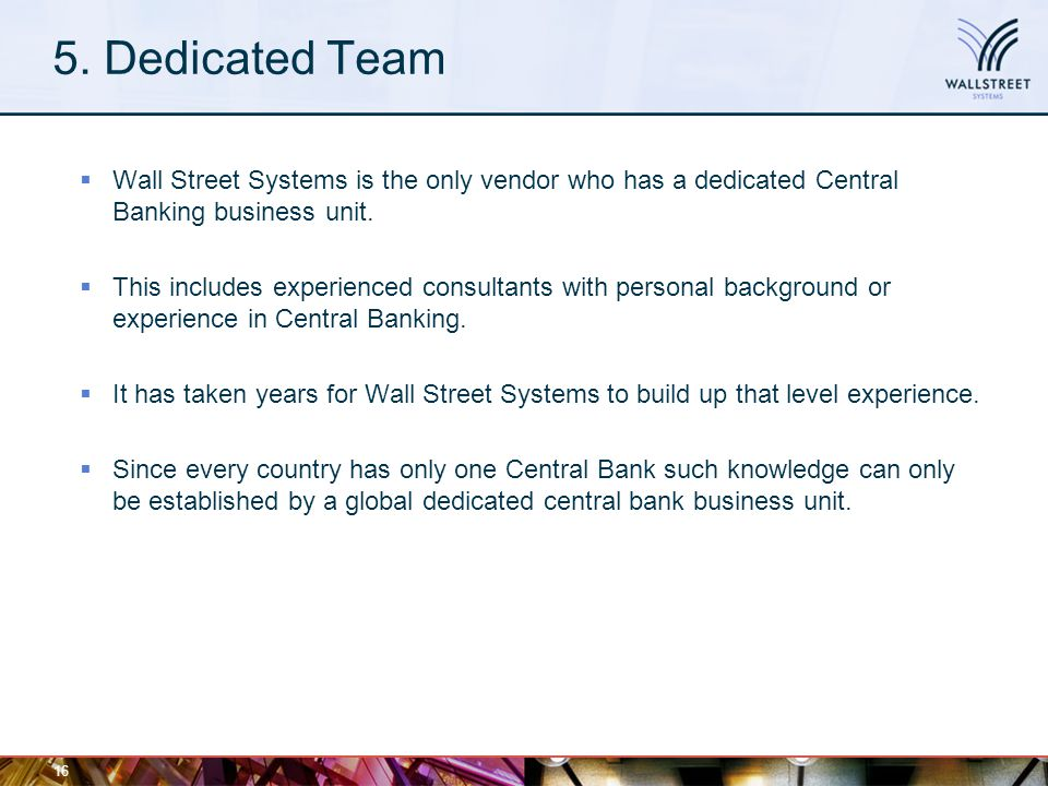 5. Dedicated Team  Wall Street Systems is the only vendor who has a dedicated Central Banking business unit.  This includes experienced consultants