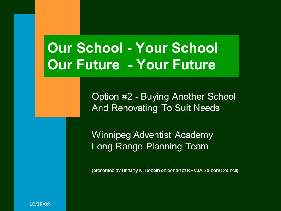 10/29/09 Our School - Your School Our Future - Your Future Option #2 - Buying Another School And Renovating To Suit Needs Winnipeg Adventist Academy Long-Range Planning Team (presented by Brittany K.