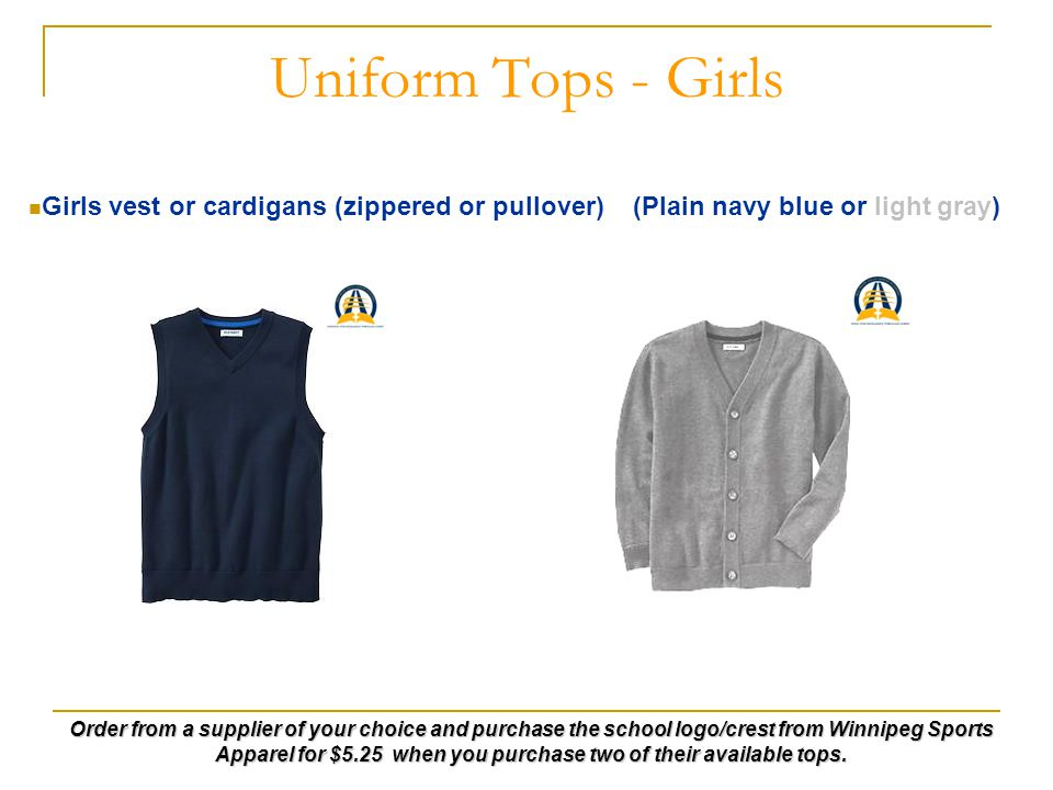 Uniform Tops - Girls Girls vest or cardigans (zippered or pullover) (Plain navy blue or light gray) Order from a supplier of your choice and purchase the school logo/crest from Winnipeg Sports Apparel for $5.25 when you purchase two of their available tops.