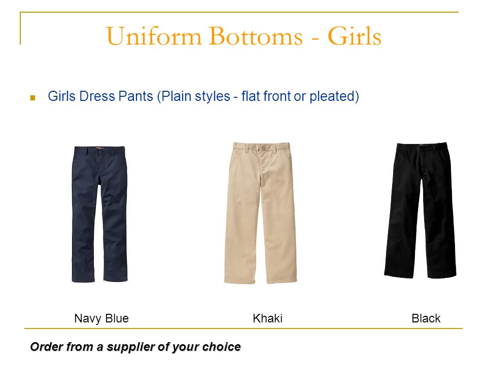 Uniform Bottoms - Girls Girls Dress Pants (Plain styles - flat front or pleated) Navy BlueKhakiBlack Order from a supplier of your choice
