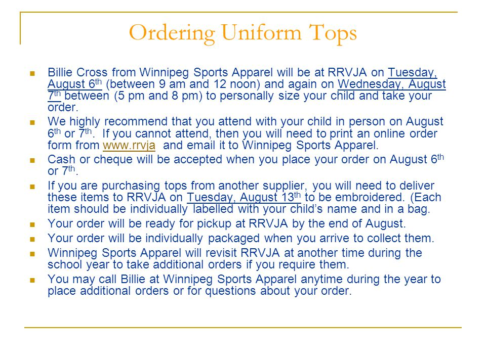 Ordering Uniform Tops Billie Cross from Winnipeg Sports Apparel will be at RRVJA on Tuesday, August 6 th (between 9 am and 12 noon) and again on Wednesday, August 7 th between (5 pm and 8 pm) to personally size your child and take your order.