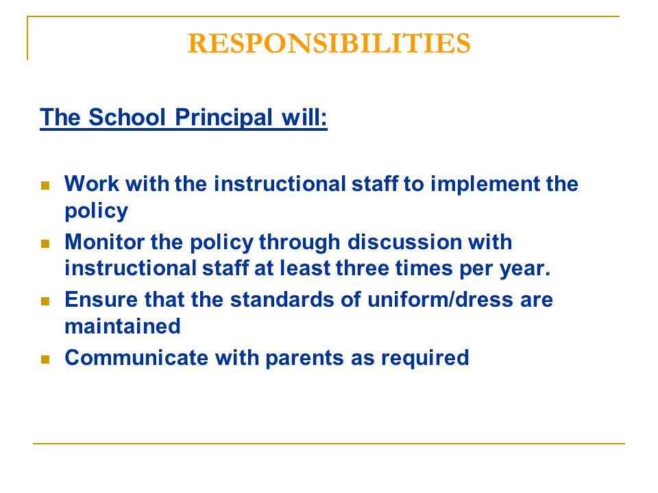 RESPONSIBILITIES The School Principal will: Work with the instructional staff to implement the policy Monitor the policy through discussion with instructional staff at least three times per year.