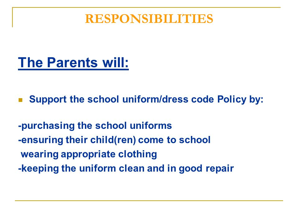 RESPONSIBILITIES The Parents will: Support the school uniform/dress code Policy by: -purchasing the school uniforms -ensuring their child(ren) come to school wearing appropriate clothing -keeping the uniform clean and in good repair
