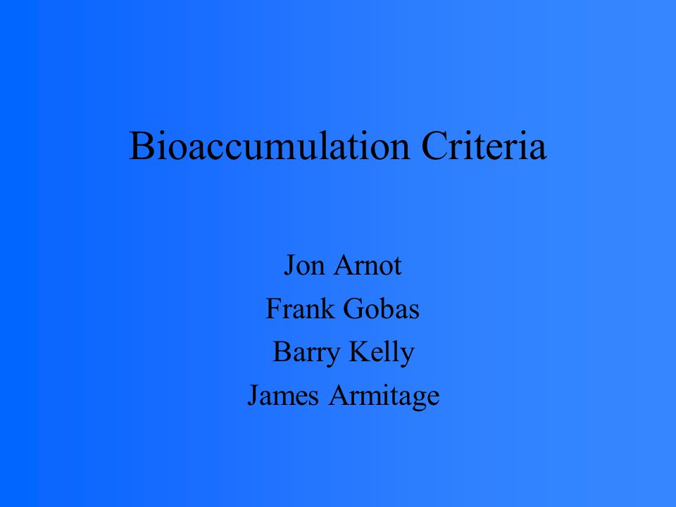 Bioaccumulation Criteria Jon Arnot Frank Gobas Barry Kelly James Armitage