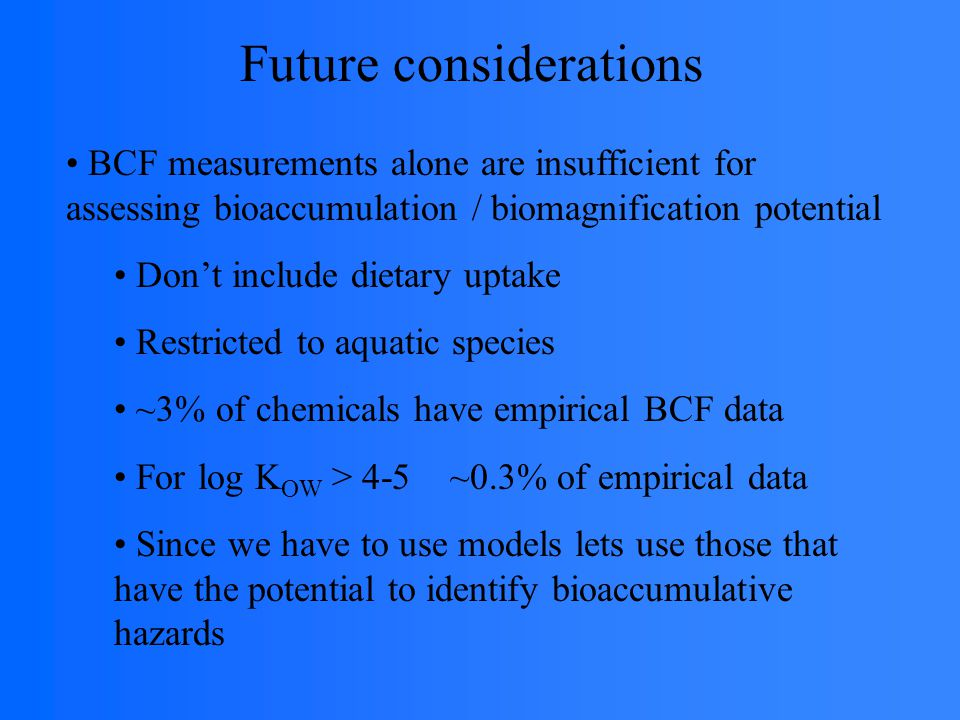 Future considerations BCF measurements alone are insufficient for assessing bioaccumulation / biomagnification potential Don't include dietary uptake Restricted to aquatic species ~3% of chemicals have empirical BCF data For log K OW > 4-5 ~0.3% of empirical data Since we have to use models lets use those that have the potential to identify bioaccumulative hazards
