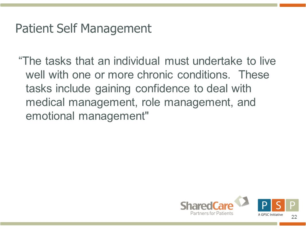 22 Patient Self Management The tasks that an individual must undertake to live well with one or more chronic conditions.