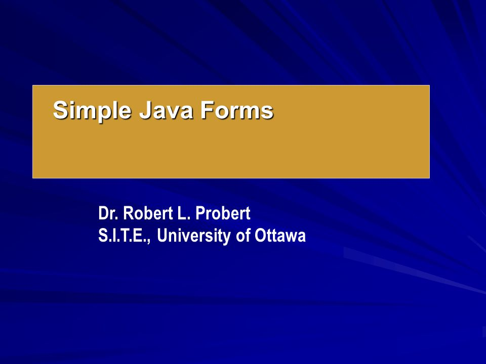 Simple Java Forms Dr. Robert L. Probert S.I.T.E., University of Ottawa