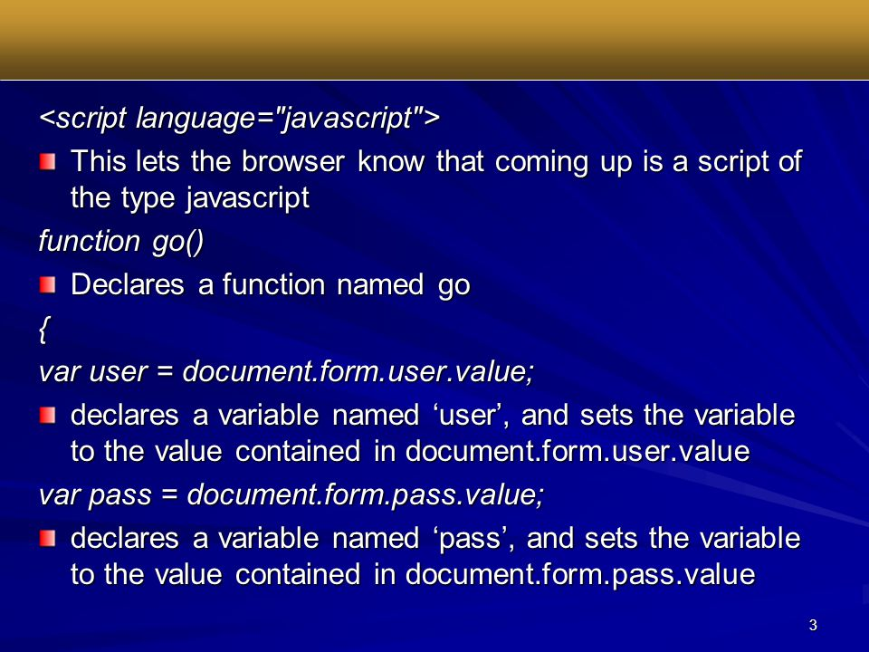 3 This lets the browser know that coming up is a script of the type javascript function go() Declares a function named go { var user = document.form.user.value; declares a variable named 'user', and sets the variable to the value contained in document.form.user.value var pass = document.form.pass.value; declares a variable named 'pass', and sets the variable to the value contained in document.form.pass.value