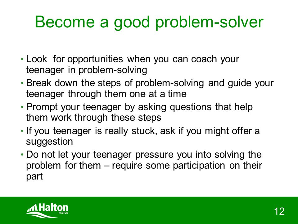 12 Become a good problem-solver Look for opportunities when you can coach your teenager in problem-solving Break down the steps of problem-solving and guide your teenager through them one at a time Prompt your teenager by asking questions that help them work through these steps If you teenager is really stuck, ask if you might offer a suggestion Do not let your teenager pressure you into solving the problem for them – require some participation on their part