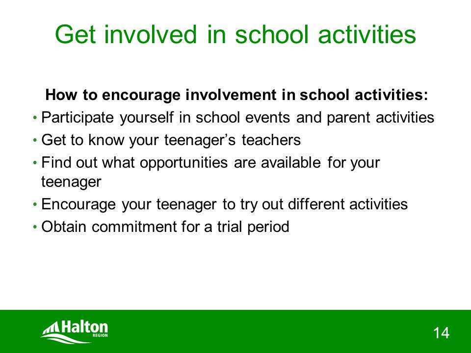 14 Get involved in school activities How to encourage involvement in school activities: Participate yourself in school events and parent activities Get to know your teenager's teachers Find out what opportunities are available for your teenager Encourage your teenager to try out different activities Obtain commitment for a trial period