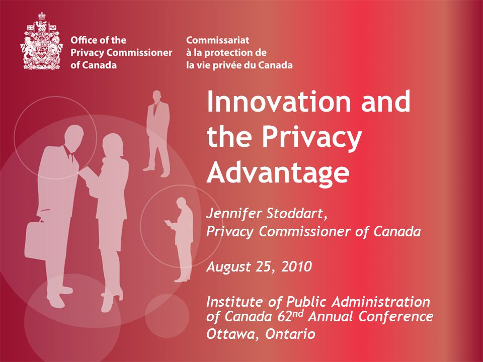Innovation and the Privacy Advantage Jennifer Stoddart, Privacy Commissioner of Canada August 25, 2010 Institute of Public Administration of Canada 62 nd Annual Conference Ottawa, Ontario