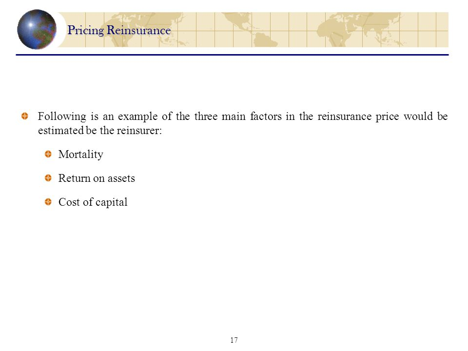 17 Pricing Reinsurance Following is an example of the three main factors in the reinsurance price would be estimated be the reinsurer: Mortality Return on assets Cost of capital