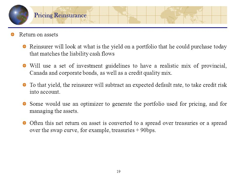 19 Pricing Reinsurance Return on assets Reinsurer will look at what is the yield on a portfolio that he could purchase today that matches the liability cash flows Will use a set of investment guidelines to have a realistic mix of provincial, Canada and corporate bonds, as well as a credit quality mix.