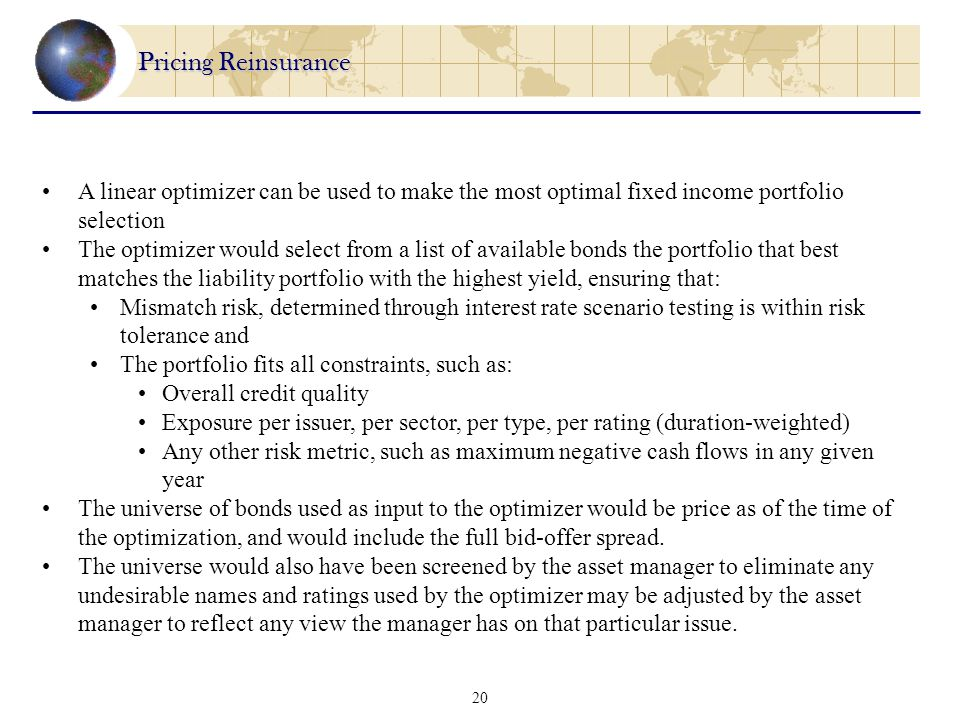 20 Pricing Reinsurance A linear optimizer can be used to make the most optimal fixed income portfolio selection The optimizer would select from a list of available bonds the portfolio that best matches the liability portfolio with the highest yield, ensuring that: Mismatch risk, determined through interest rate scenario testing is within risk tolerance and The portfolio fits all constraints, such as: Overall credit quality Exposure per issuer, per sector, per type, per rating (duration-weighted) Any other risk metric, such as maximum negative cash flows in any given year The universe of bonds used as input to the optimizer would be price as of the time of the optimization, and would include the full bid-offer spread.
