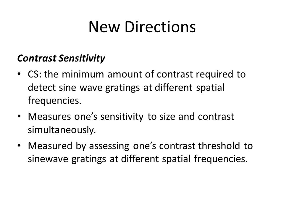 New Directions Contrast Sensitivity CS: the minimum amount of contrast required to detect sine wave gratings at different spatial frequencies.