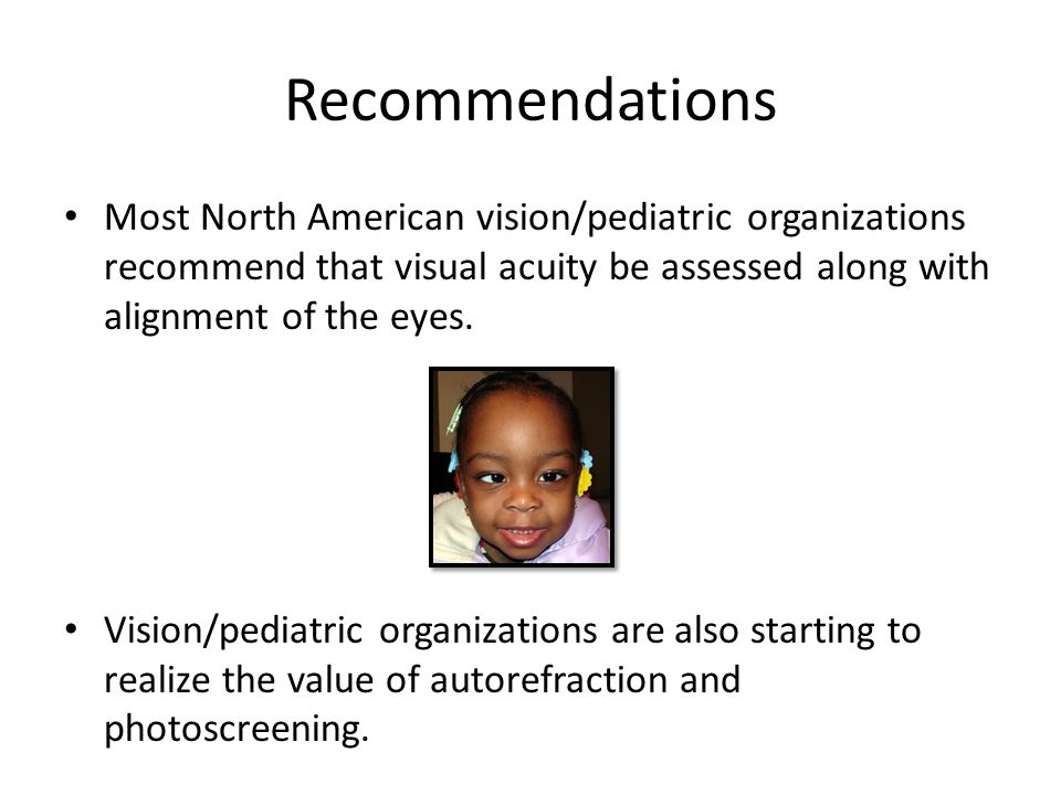 Recommendations Most North American vision/pediatric organizations recommend that visual acuity be assessed along with alignment of the eyes.