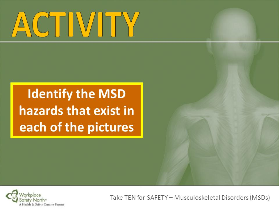 Take TEN for SAFETY – Musculoskeletal Disorders (MSDs) Identify the MSD hazards that exist in each of the pictures