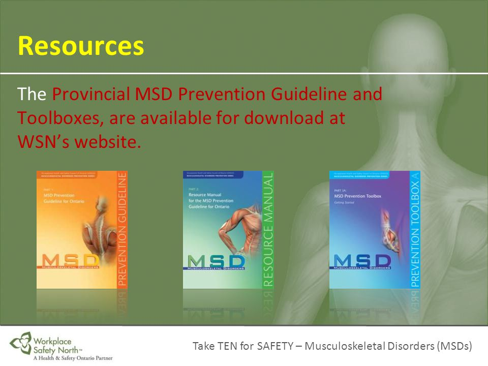 Take TEN for SAFETY – Musculoskeletal Disorders (MSDs) Resources The Provincial MSD Prevention Guideline and Toolboxes, are available for download at