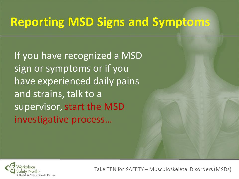 Take TEN for SAFETY – Musculoskeletal Disorders (MSDs) If you have recognized a MSD sign or symptoms or if you have experienced daily pains and strain