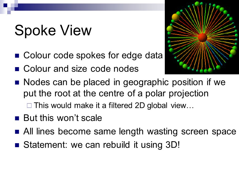 Spoke View Colour code spokes for edge data Colour and size code nodes Nodes can be placed in geographic position if we put the root at the centre of a polar projection  This would make it a filtered 2D global view… But this won't scale All lines become same length wasting screen space Statement: we can rebuild it using 3D!