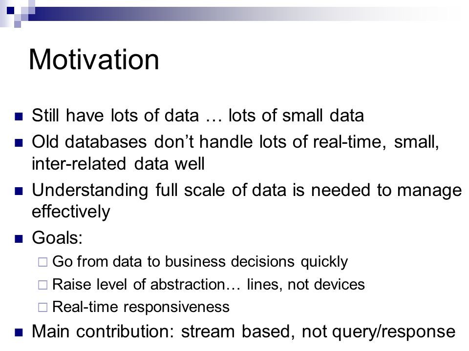 Motivation Still have lots of data … lots of small data Old databases don't handle lots of real-time, small, inter-related data well Understanding full scale of data is needed to manage effectively Goals:  Go from data to business decisions quickly  Raise level of abstraction… lines, not devices  Real-time responsiveness Main contribution: stream based, not query/response