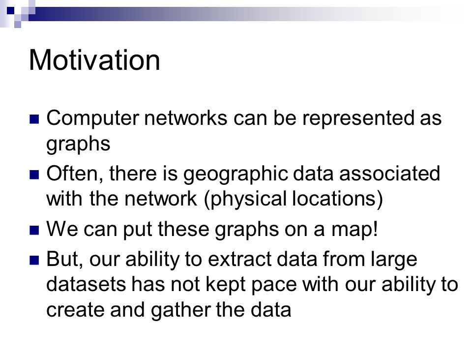 Motivation Computer networks can be represented as graphs Often, there is geographic data associated with the network (physical locations) We can put these graphs on a map.