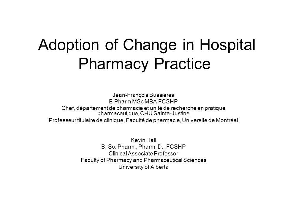 Adoption of Change in Hospital Pharmacy Practice Jean-François Bussières B Pharm MSc MBA FCSHP Chef, département de pharmacie et unité de recherche en pratique pharmaceutique, CHU Sainte-Justine Professeur titulaire de clinique, Faculté de pharmacie, Université de Montréal Kevin Hall B.