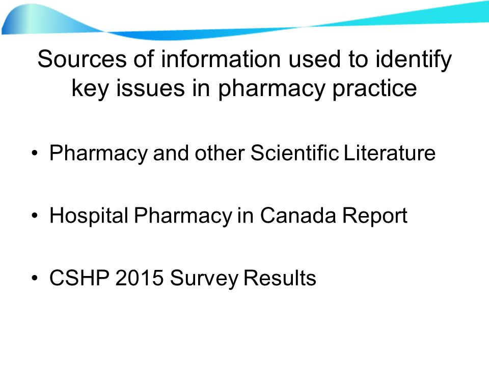 Sources of information used to identify key issues in pharmacy practice Pharmacy and other Scientific Literature Hospital Pharmacy in Canada Report CSHP 2015 Survey Results