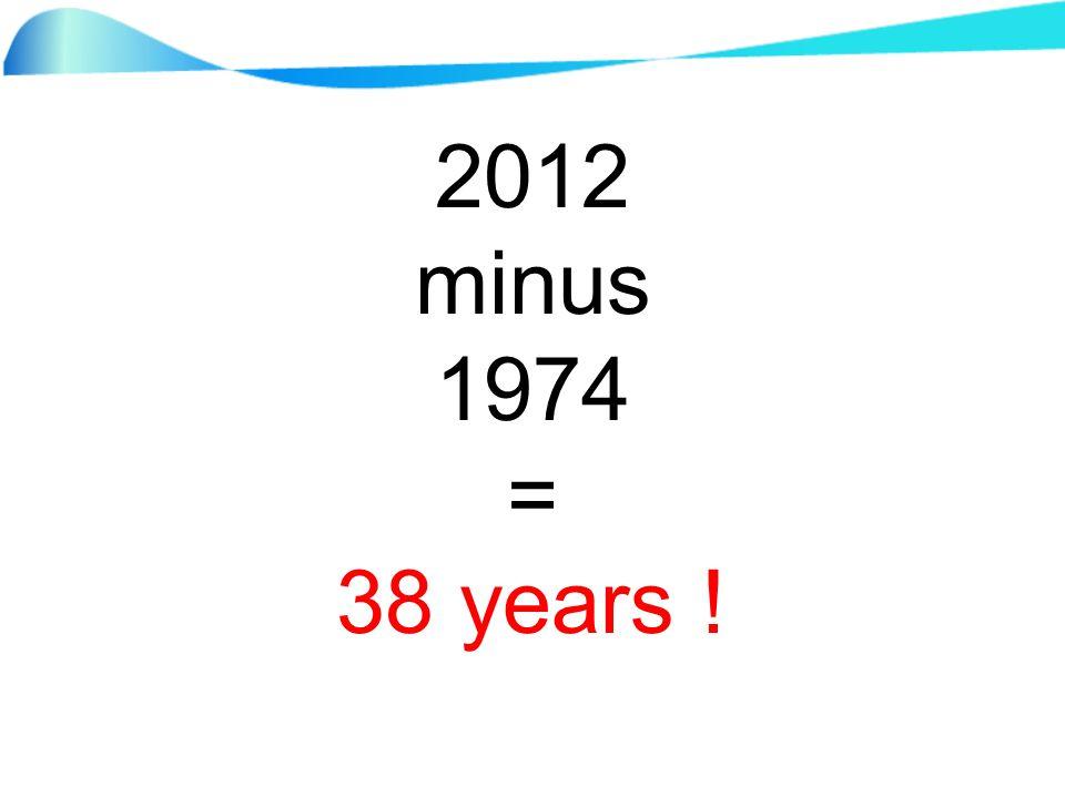 2012 minus 1974 = 38 years !