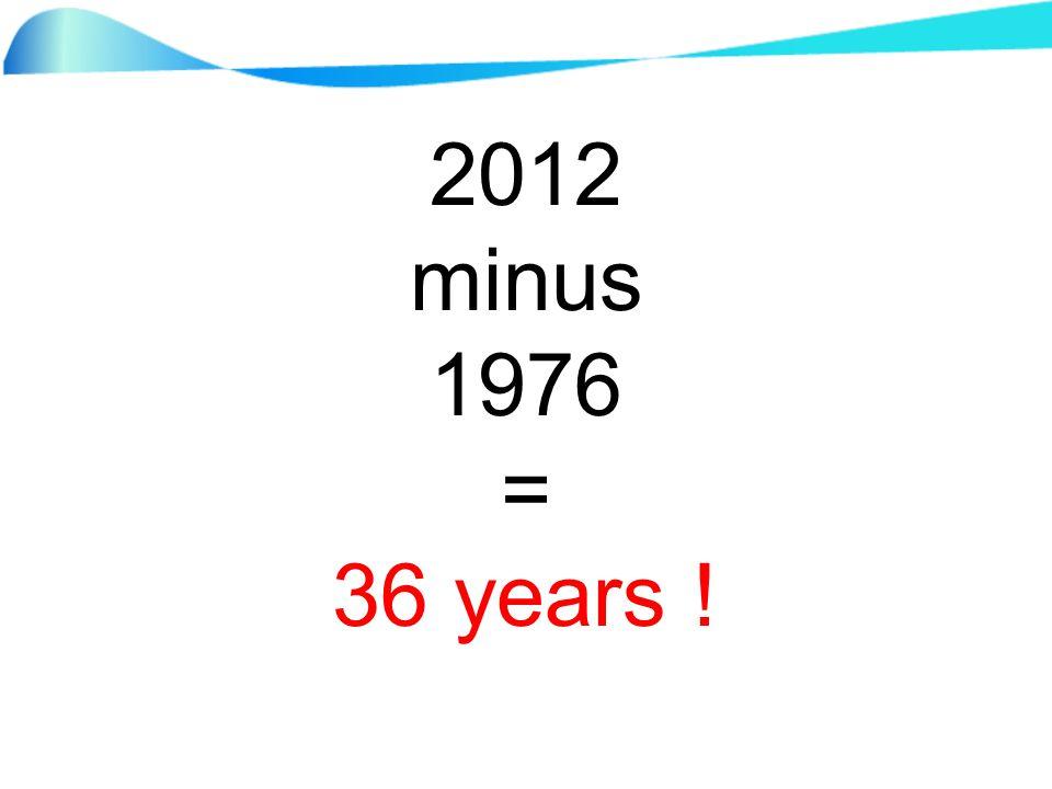 2012 minus 1976 = 36 years !