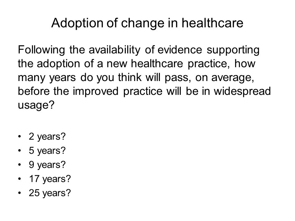 Adoption of change in healthcare Following the availability of evidence supporting the adoption of a new healthcare practice, how many years do you think will pass, on average, before the improved practice will be in widespread usage.