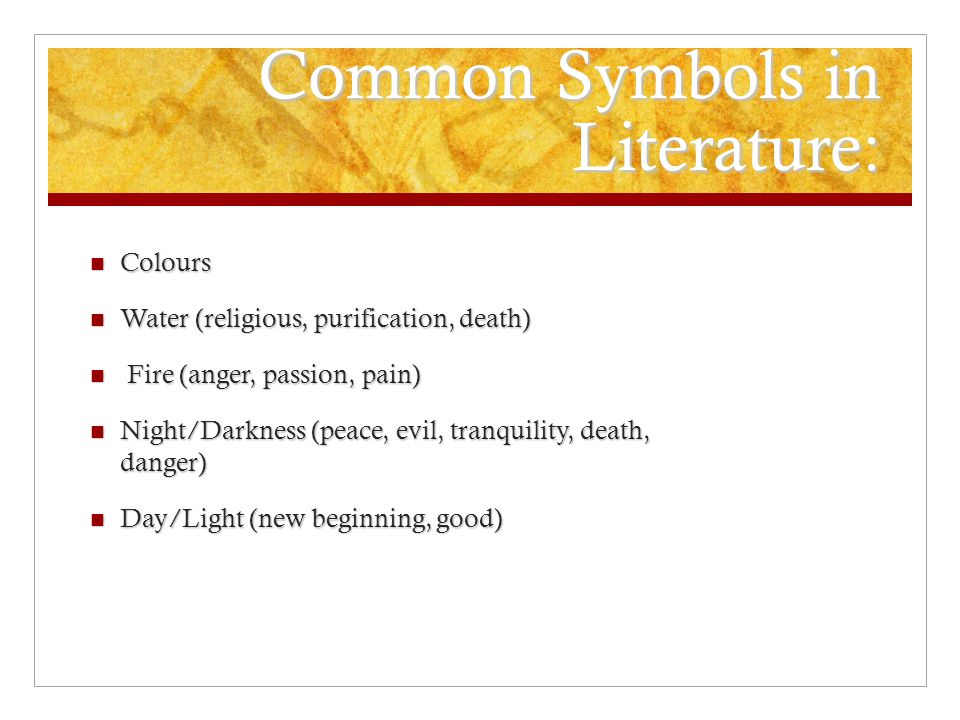 Common Symbols in Literature: Colours Colours Water (religious, purification, death) Water (religious, purification, death) Fire (anger, passion, pain) Fire (anger, passion, pain) Night/Darkness (peace, evil, tranquility, death, danger) Night/Darkness (peace, evil, tranquility, death, danger) Day/Light (new beginning, good) Day/Light (new beginning, good)