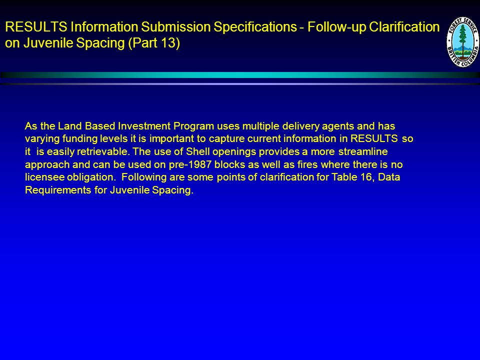 RESULTS Information Submission Specifications - Follow-up Clarification on Juvenile Spacing (Part 13) As the Land Based Investment Program uses multiple delivery agents and has varying funding levels it is important to capture current information in RESULTS so it is easily retrievable.