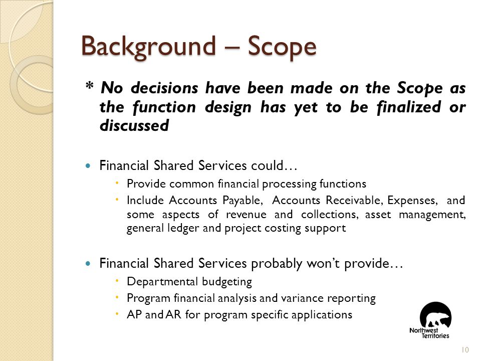 Background – Scope * No decisions have been made on the Scope as the function design has yet to be finalized or discussed Financial Shared Services could…  Provide common financial processing functions  Include Accounts Payable, Accounts Receivable, Expenses, and some aspects of revenue and collections, asset management, general ledger and project costing support Financial Shared Services probably won't provide…  Departmental budgeting  Program financial analysis and variance reporting  AP and AR for program specific applications 10