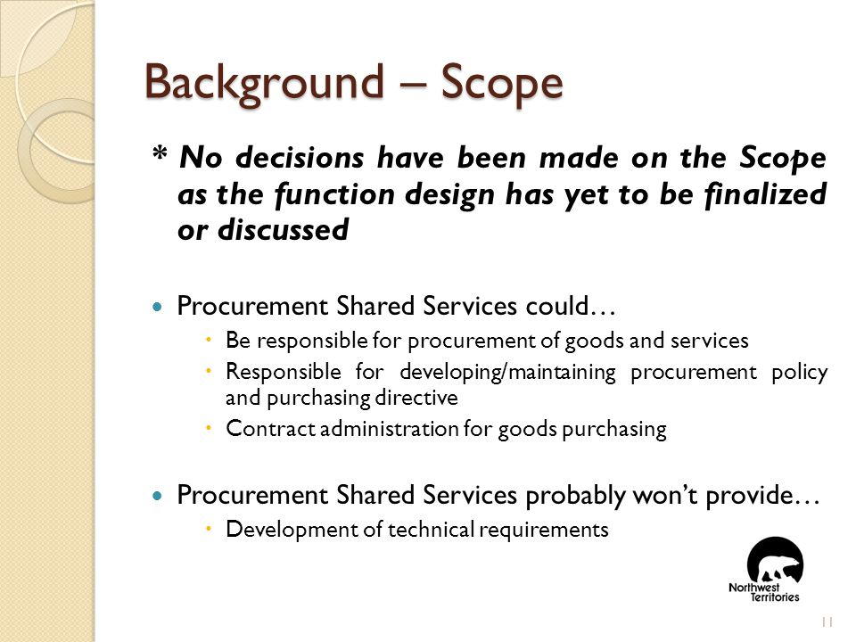 Background – Scope * No decisions have been made on the Scope as the function design has yet to be finalized or discussed Procurement Shared Services could…  Be responsible for procurement of goods and services  Responsible for developing/maintaining procurement policy and purchasing directive  Contract administration for goods purchasing Procurement Shared Services probably won't provide…  Development of technical requirements 11