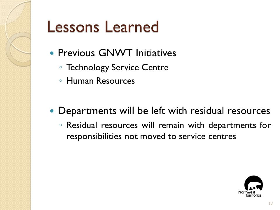 Lessons Learned Previous GNWT Initiatives ◦ Technology Service Centre ◦ Human Resources Departments will be left with residual resources ◦ Residual resources will remain with departments for responsibilities not moved to service centres 12