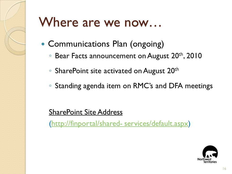 Where are we now… Communications Plan (ongoing) ◦ Bear Facts announcement on August 20 th, 2010 ◦ SharePoint site activated on August 20 th ◦ Standing agenda item on RMC's and DFA meetings SharePoint Site Address (http://finportal/shared- services/default.aspx)http://finportal/shared- services/default.aspx 16