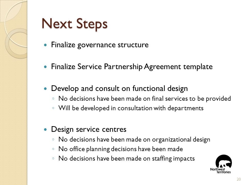 Next Steps Finalize governance structure Finalize Service Partnership Agreement template Develop and consult on functional design ◦ No decisions have been made on final services to be provided ◦ Will be developed in consultation with departments Design service centres ◦ No decisions have been made on organizational design ◦ No office planning decisions have been made ◦ No decisions have been made on staffing impacts 20